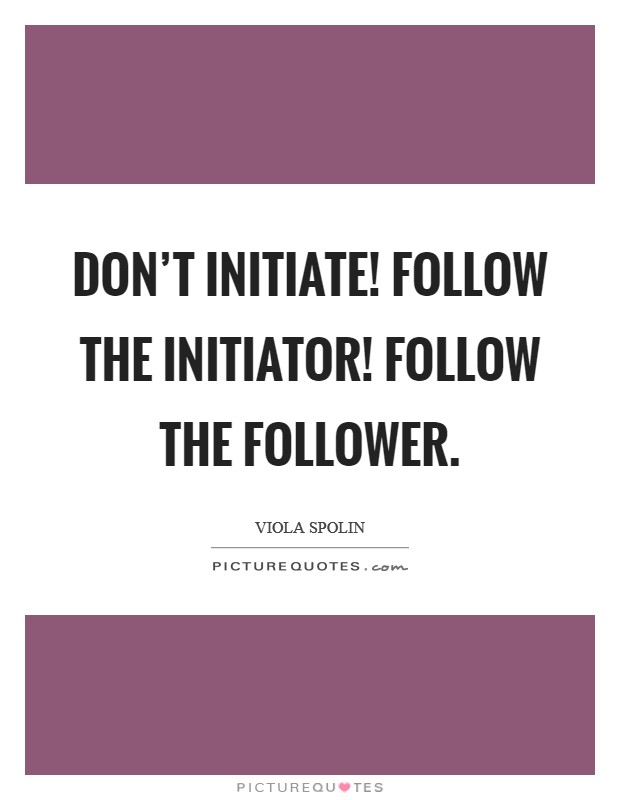 Don't initiate! Follow the initiator! Follow the follower Picture Quote #1