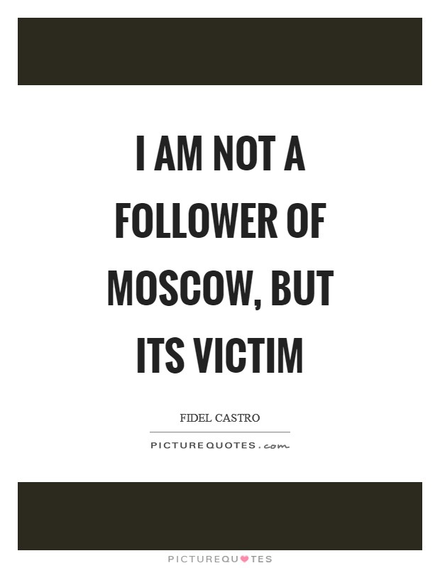 I am not a follower of Moscow, but its victim Picture Quote #1