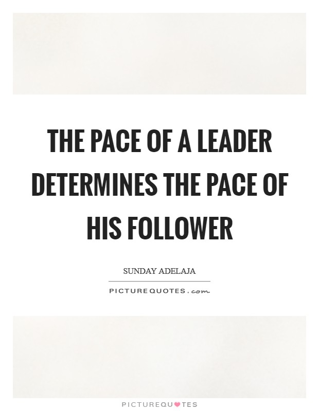 The pace of a leader determines the pace of his follower Picture Quote #1