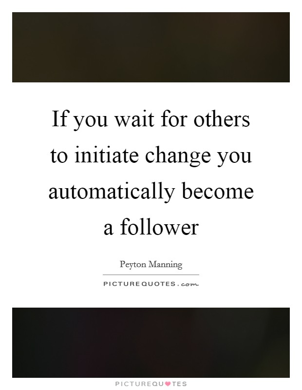 If you wait for others to initiate change you automatically become a follower Picture Quote #1
