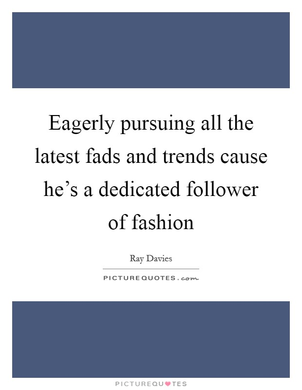 Eagerly pursuing all the latest fads and trends cause he's a dedicated follower of fashion Picture Quote #1