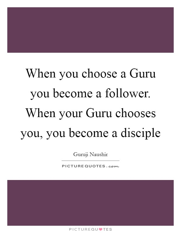 When you choose a Guru you become a follower. When your Guru chooses you, you become a disciple Picture Quote #1