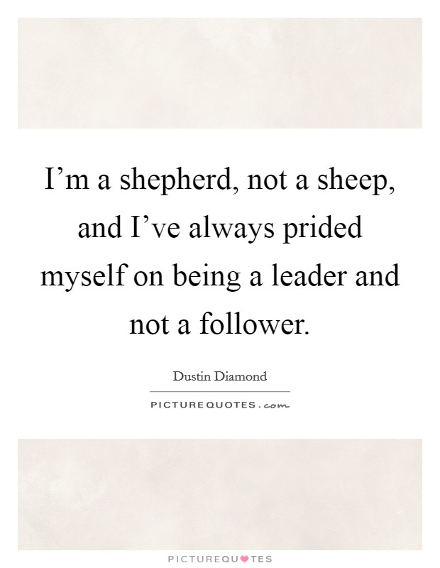 I'm a shepherd, not a sheep, and I've always prided myself on being a leader and not a follower Picture Quote #1