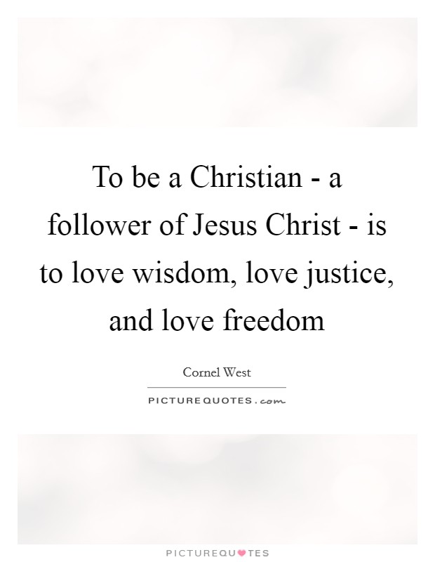 To be a Christian - a follower of Jesus Christ - is to love wisdom, love justice, and love freedom Picture Quote #1