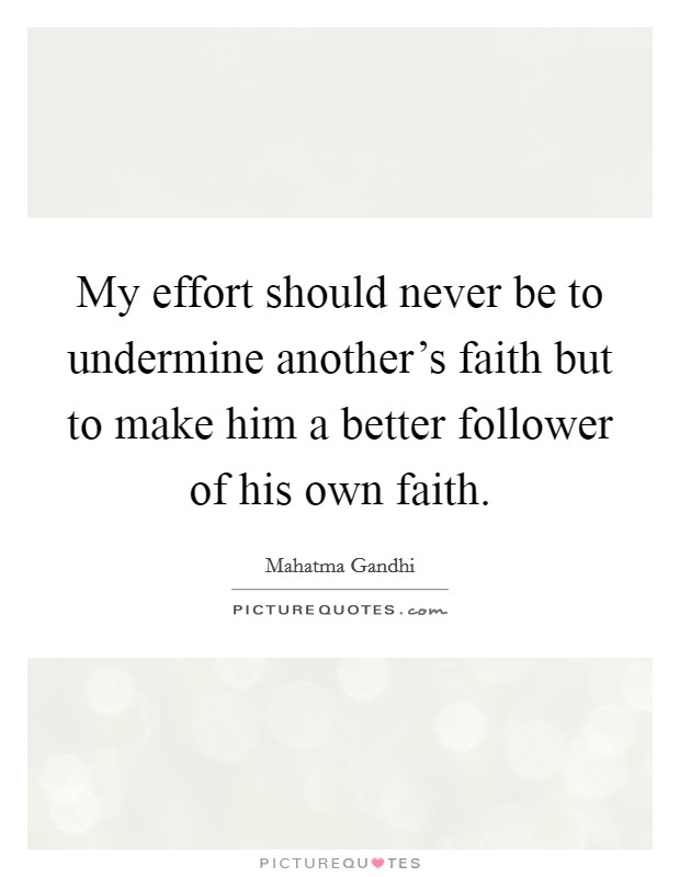 My effort should never be to undermine another's faith but to make him a better follower of his own faith Picture Quote #1