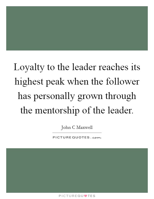 Loyalty to the leader reaches its highest peak when the follower has personally grown through the mentorship of the leader Picture Quote #1