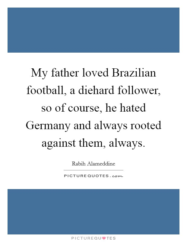 My father loved Brazilian football, a diehard follower, so of course, he hated Germany and always rooted against them, always Picture Quote #1