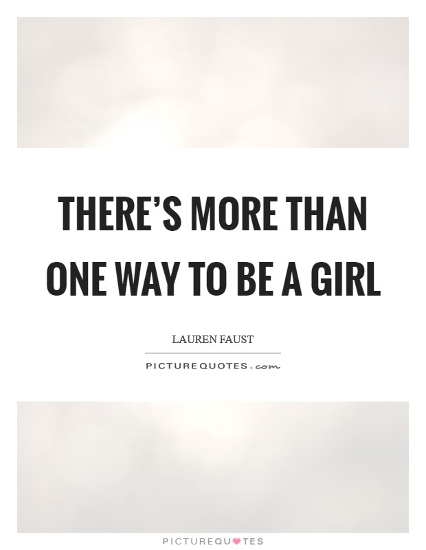 There's more than one way to be a girl Picture Quote #1