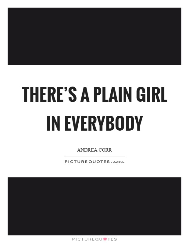 There's a plain girl in everybody Picture Quote #1