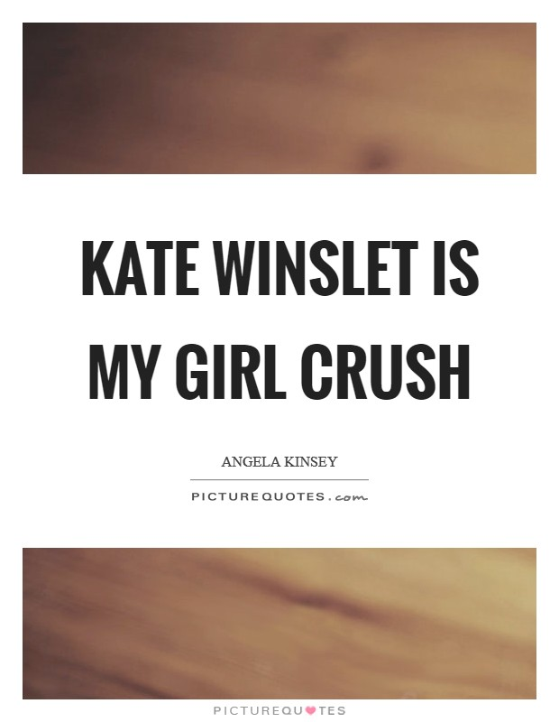 Kate Winslet is my girl crush Picture Quote #1