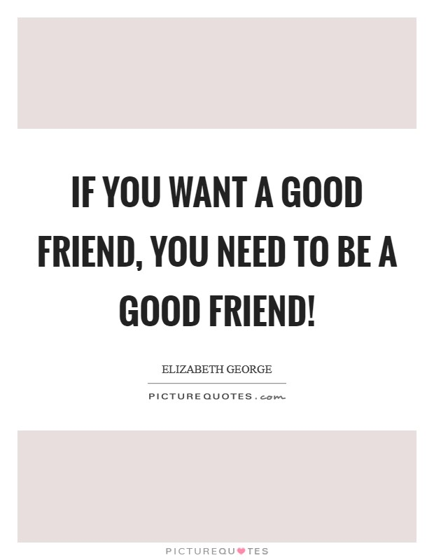 If you want a good friend, you need to be a good friend! Picture Quote #1