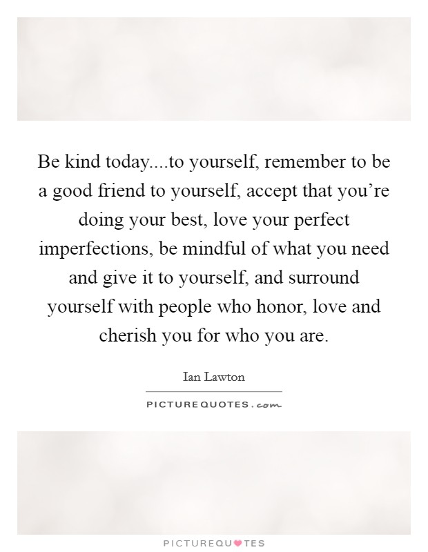 Be kind today....to yourself, remember to be a good friend to yourself, accept that you're doing your best, love your perfect imperfections, be mindful of what you need and give it to yourself, and surround yourself with people who honor, love and cherish you for who you are Picture Quote #1