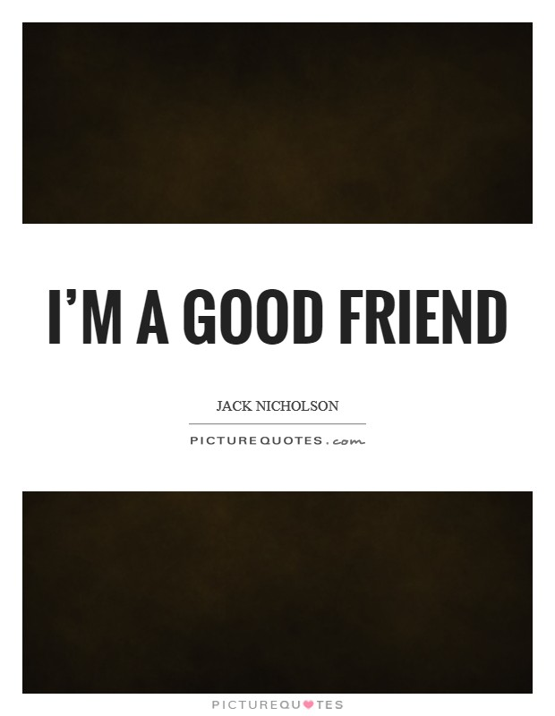I'm a good friend | Picture Quotes