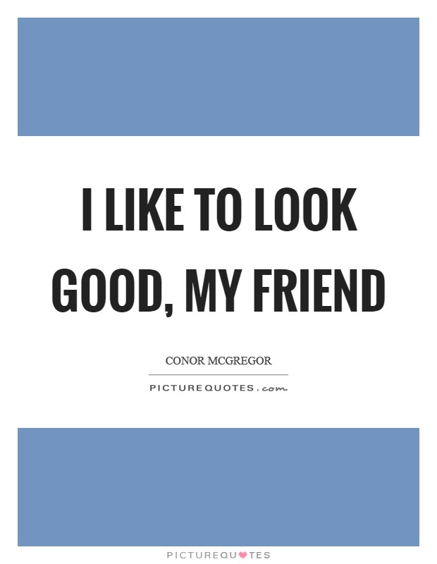 I like to look good, my friend Picture Quote #1