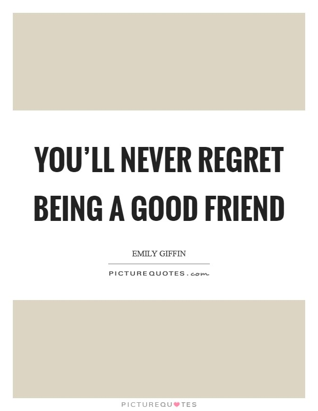 You'll never regret being a good friend | Picture Quotes