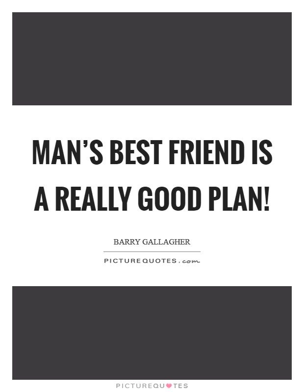 Man's best friend is a really good plan! Picture Quote #1