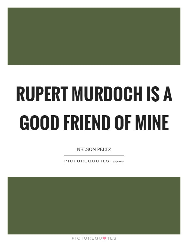 Rupert Murdoch is a good friend of mine Picture Quote #1