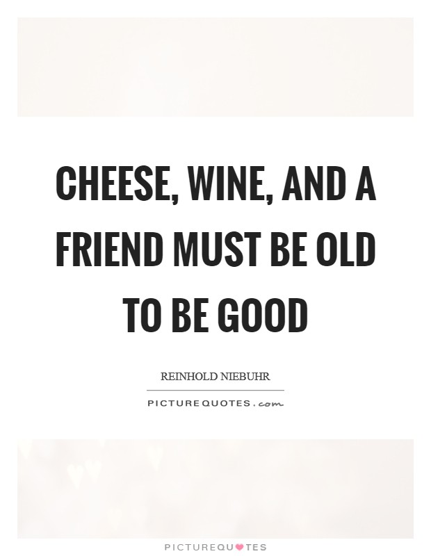 Cheese, wine, and a friend must be old to be good Picture Quote #1