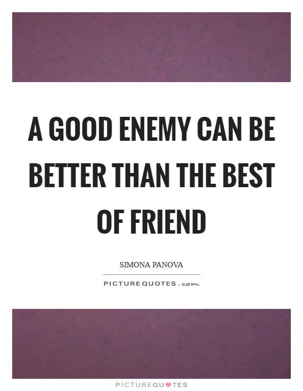 A good enemy can be better than the best of friend Picture Quote #1
