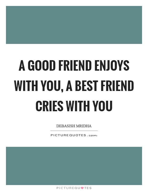 A good friend enjoys with you, a best friend cries with you Picture Quote #1