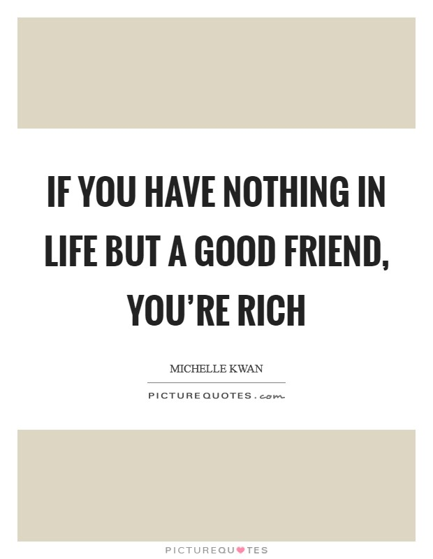 If you have nothing in life but a good friend, you're rich Picture Quote #1