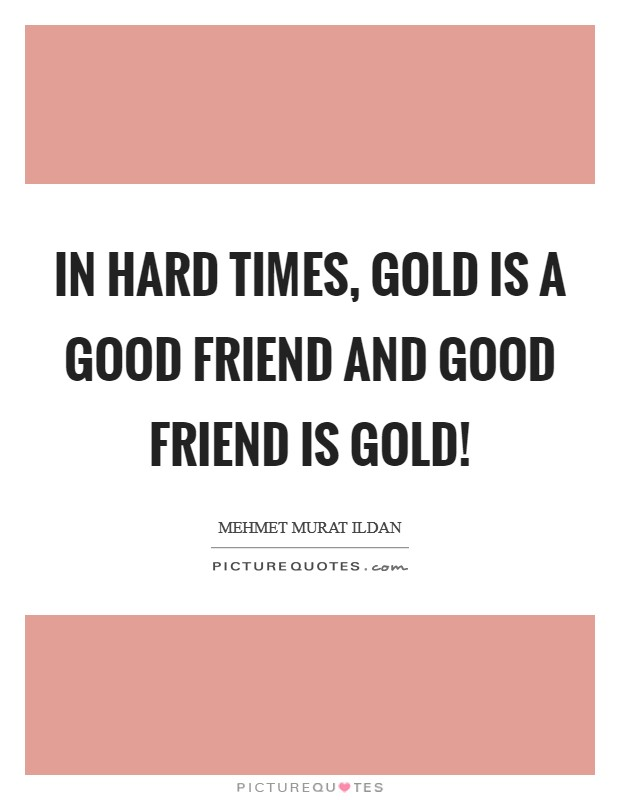 In hard times, gold is a good friend and good friend is gold! Picture Quote #1