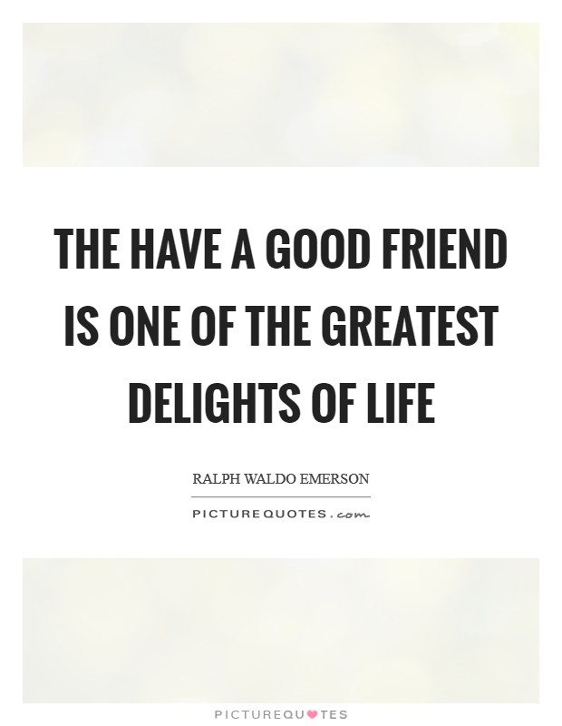 The have a good friend is one of the greatest delights of life Picture Quote #1