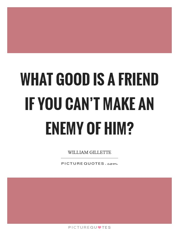 What good is a friend if you can't make an enemy of him? Picture Quote #1