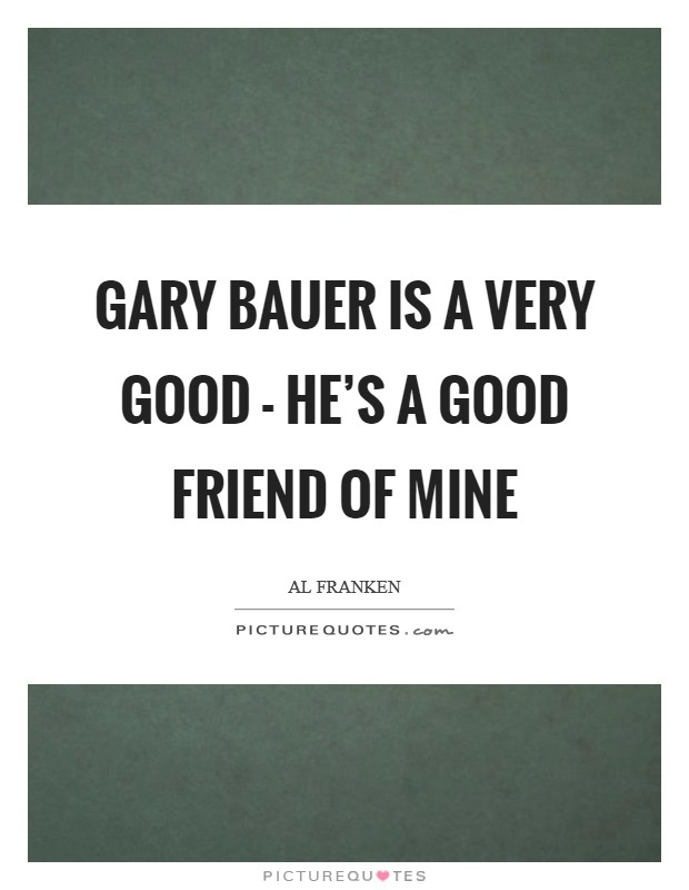 Gary Bauer is a very good - he's a good friend of mine Picture Quote #1