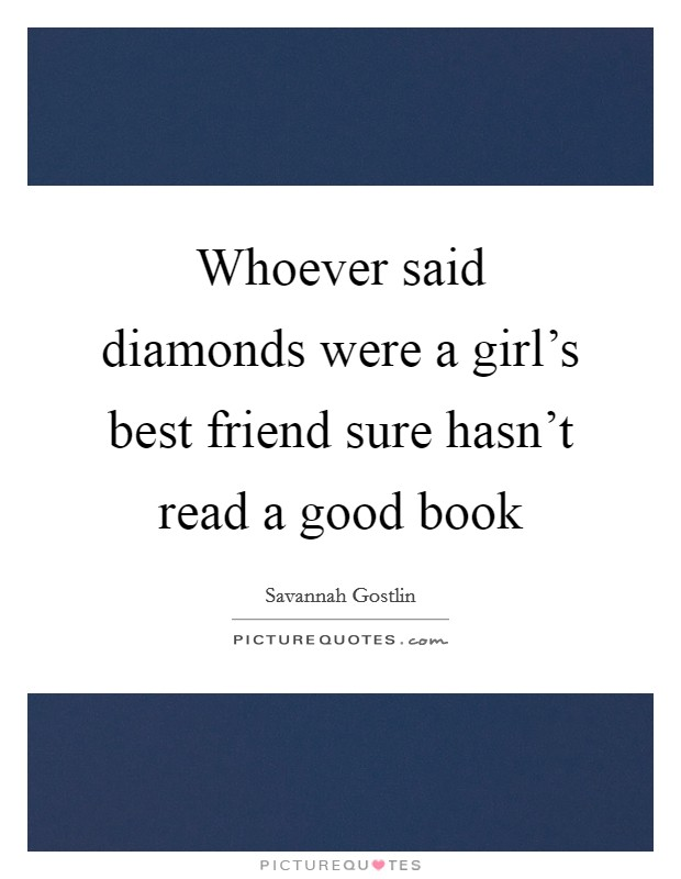 Whoever said diamonds were a girl's best friend sure hasn't read a good book Picture Quote #1