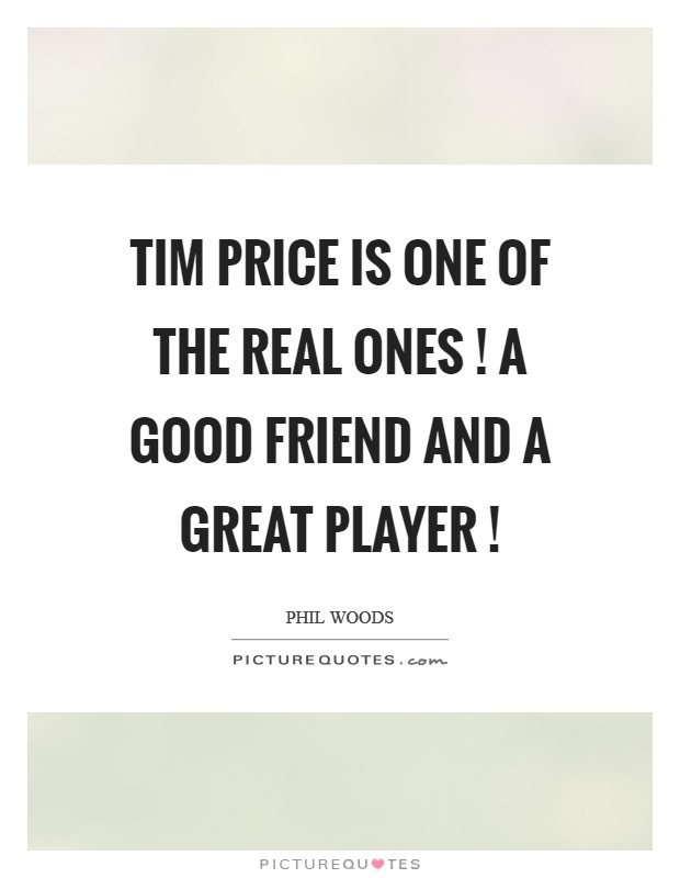 Tim Price is one of the real ones ! A good friend and a great player ! Picture Quote #1