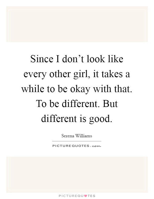 Since I don't look like every other girl, it takes a while to be okay with that. To be different. But different is good Picture Quote #1