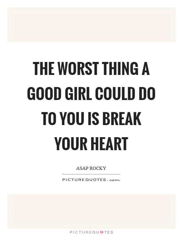 The worst thing a good girl could do to you is break your heart Picture Quote #1