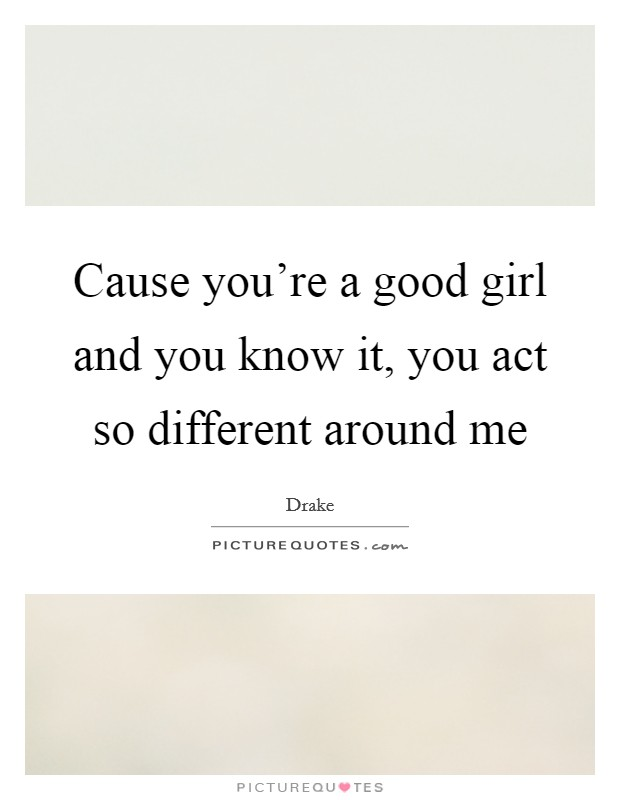Cause you're a good girl and you know it, you act so different around me Picture Quote #1
