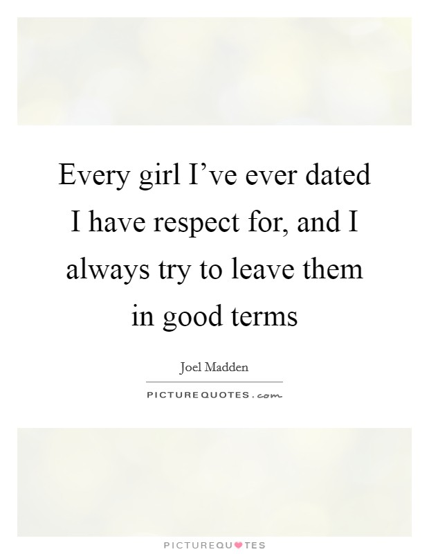Every girl I've ever dated I have respect for, and I always try to leave them in good terms Picture Quote #1