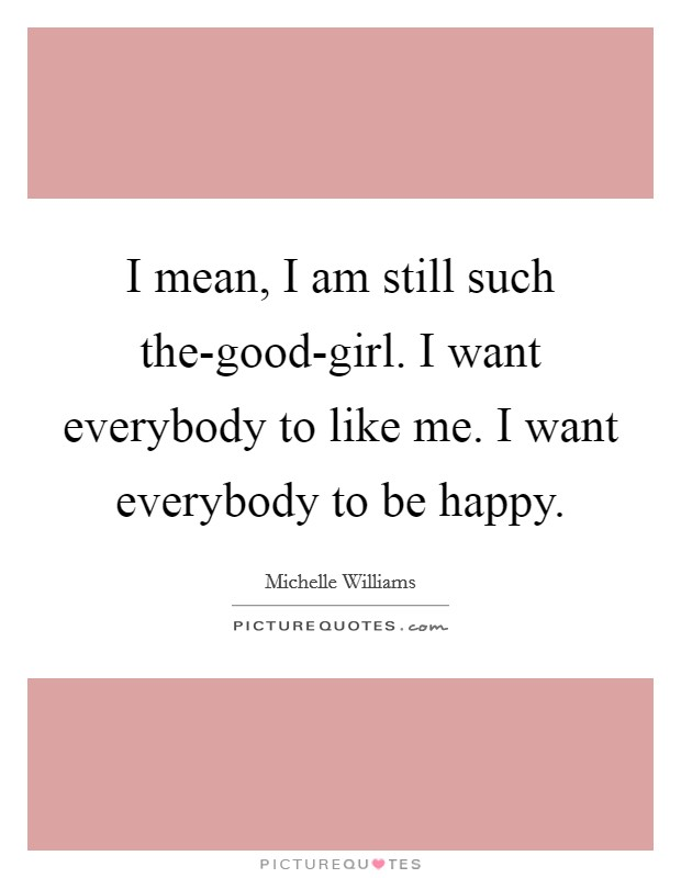 I mean, I am still such the-good-girl. I want everybody to like me. I want everybody to be happy Picture Quote #1