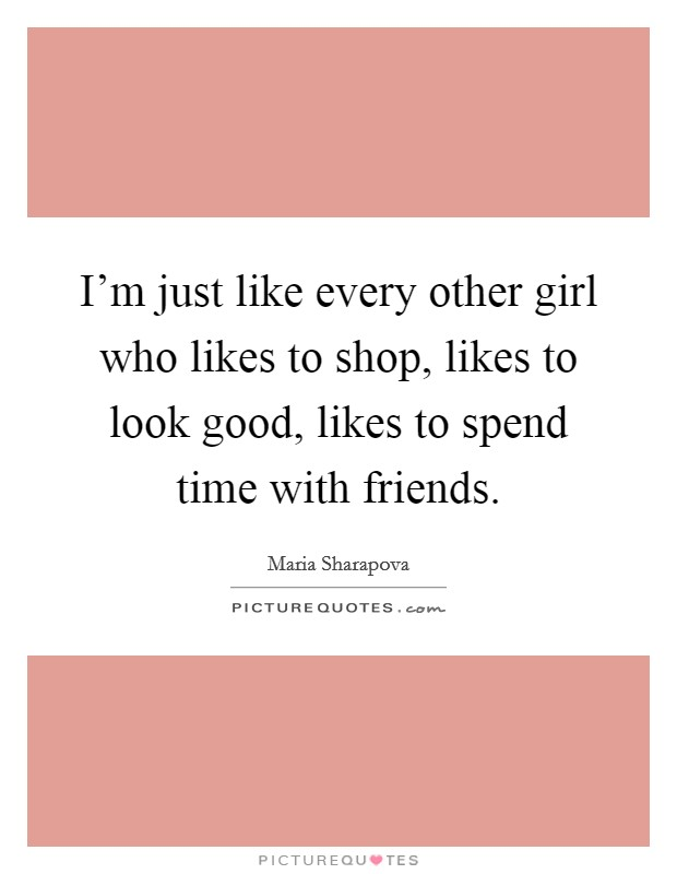 I'm just like every other girl who likes to shop, likes to look good, likes to spend time with friends Picture Quote #1