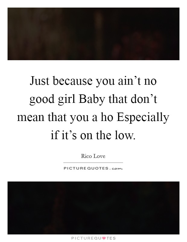 Just because you ain't no good girl Baby that don't mean that you a ho Especially if it's on the low Picture Quote #1