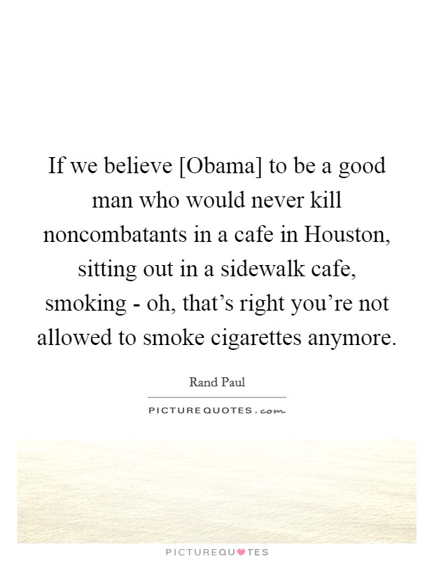 If we believe [Obama] to be a good man who would never kill noncombatants in a cafe in Houston, sitting out in a sidewalk cafe, smoking - oh, that's right you're not allowed to smoke cigarettes anymore Picture Quote #1