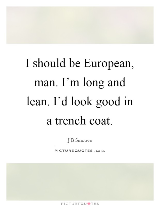 I should be European, man. I'm long and lean. I'd look good in a trench coat Picture Quote #1