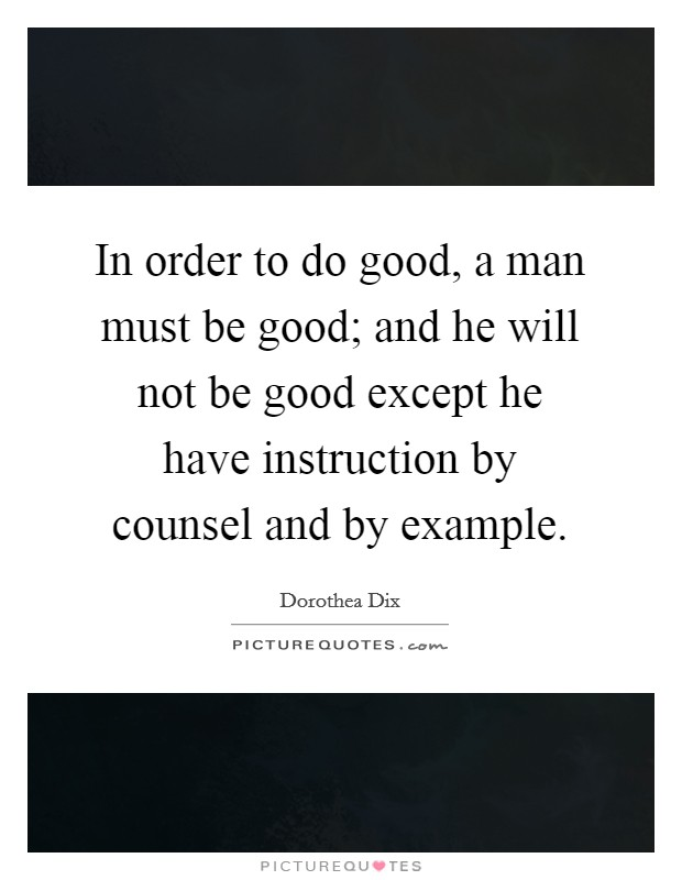 In order to do good, a man must be good; and he will not be good except he have instruction by counsel and by example Picture Quote #1