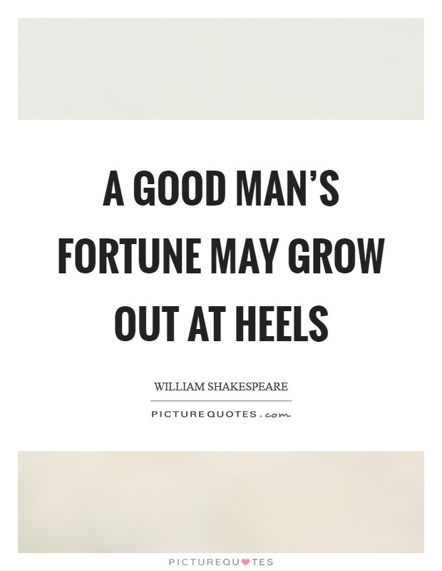 A good man's fortune may grow out at heels Picture Quote #1