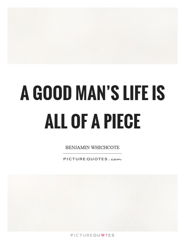 A good man's life is all of a piece Picture Quote #1