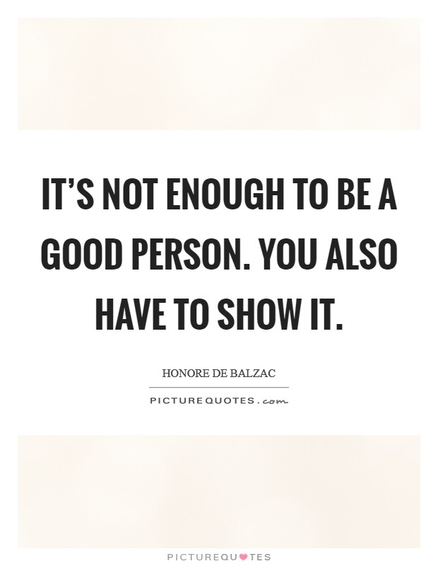 It's not enough to be a good person. You also have to show it Picture Quote #1