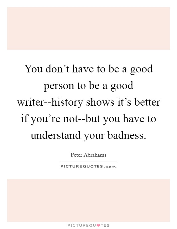 You don't have to be a good person to be a good writer--history shows it's better if you're not--but you have to understand your badness Picture Quote #1