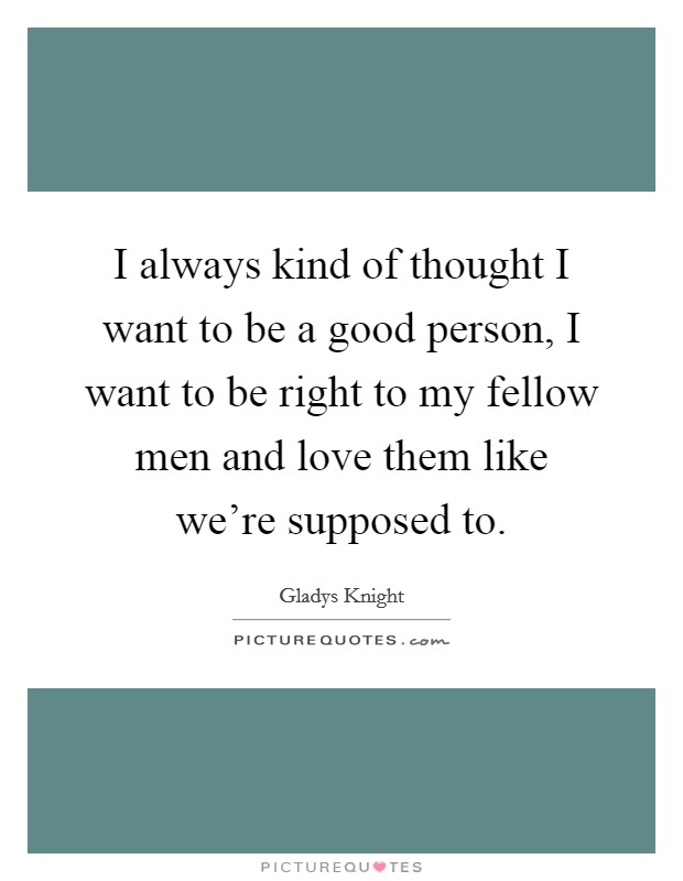 I always kind of thought I want to be a good person, I want to be right to my fellow men and love them like we're supposed to. Picture Quote #1