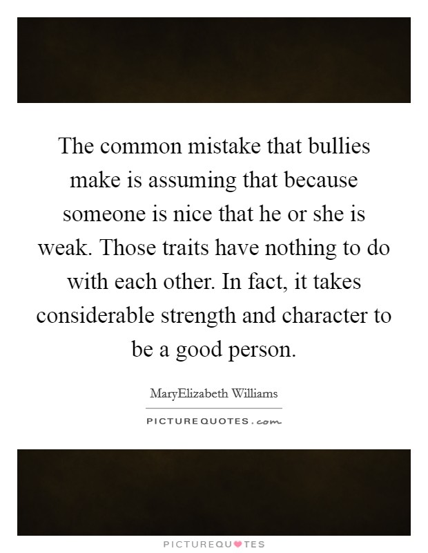 The common mistake that bullies make is assuming that because someone is nice that he or she is weak. Those traits have nothing to do with each other. In fact, it takes considerable strength and character to be a good person Picture Quote #1