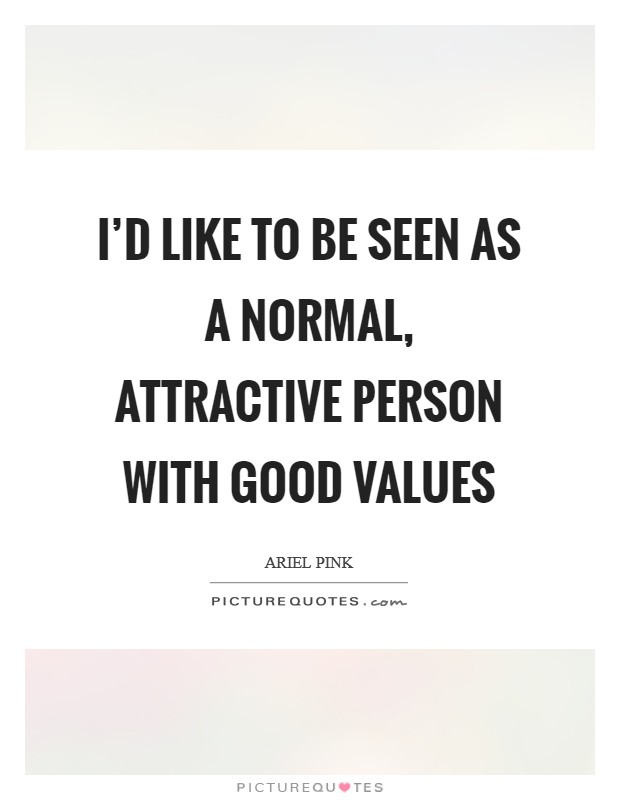 I'd like to be seen as a normal, attractive person with good values Picture Quote #1