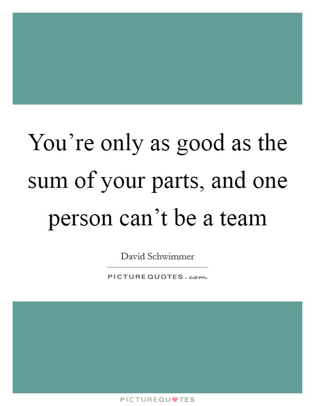 You're only as good as the sum of your parts, and one person can't be a team Picture Quote #1