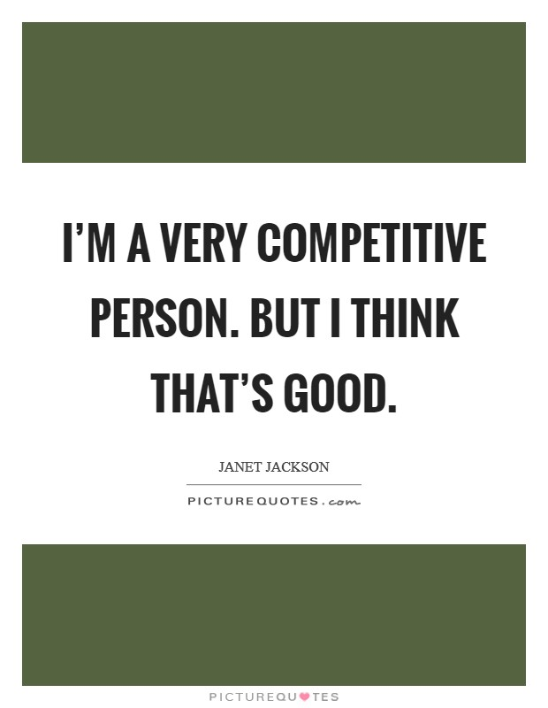 I'm a very competitive person. But I think that's good. Picture Quote #1